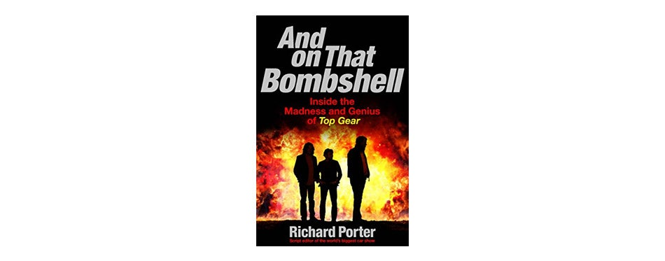 And On That Bombshell: Inside the Madness and Genius of TOP GEAR by Richard Porter
