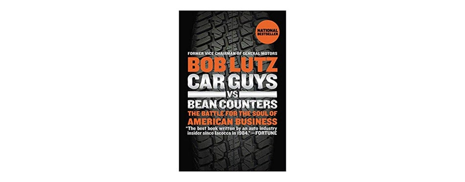 Car Guys vs. Bean Counters: The Battle for the Soul of American Business by Bob Lutz
